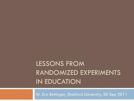 LESSONS FROM RANDOMIZED EXPERIMENTS IN EDUCATION Dr. Eric Bettinger, Stanford University, 20 Sep 2011.