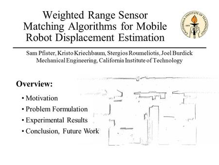 Weighted Range Sensor Matching Algorithms for Mobile Robot Displacement Estimation Sam Pfister, Kristo Kriechbaum, Stergios Roumeliotis, Joel Burdick Mechanical.
