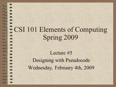 CSI 101 Elements of Computing Spring 2009 Lecture #5 Designing with Pseudocode Wednesday, February 4th, 2009.