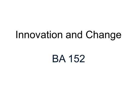 Innovation and Change BA 152. Pressures for Innovation and Change Competition Global Markets Technology New Work Structures Demographics ORGANIZATIONAL.