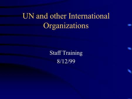UN and other International Organizations Staff Training 8/12/99.