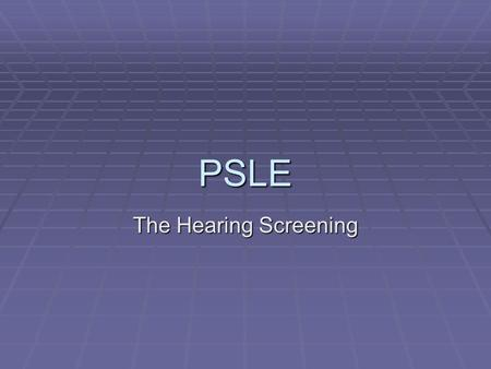 PSLE The Hearing Screening. Hearing Screening  Follow directions on the Language Test Cabinet in the materials room on the correct protocol for screening.