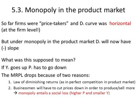 "5.3. Monopoly in the product market So far firms were ""price-takers"" and D c curve was horizontal (at the firm level!) But under monopoly in the product."