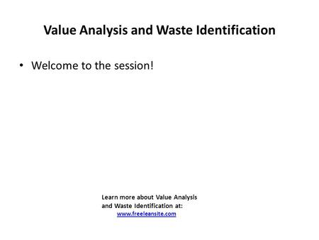 Value Analysis and Waste Identification Welcome to the session! Learn more about Value Analysis and Waste Identification at: www.freeleansite.com.