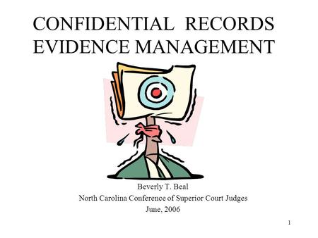 1 CONFIDENTIAL RECORDS EVIDENCE MANAGEMENT Beverly T. Beal North Carolina Conference of Superior Court Judges June, 2006.
