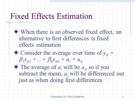 Economics 20 - Prof. Anderson1 Fixed Effects Estimation When there is an observed fixed effect, an alternative to first differences is fixed effects estimation.