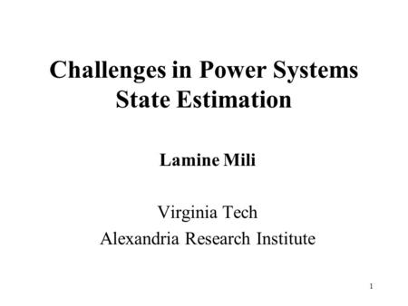 1 Challenges in Power Systems State Estimation Lamine Mili Virginia Tech Alexandria Research Institute.