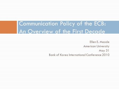 Ellen E. Meade American University May 31 Bank of Korea International Conference 2010 Communication Policy of the ECB: An Overview of the First Decade.