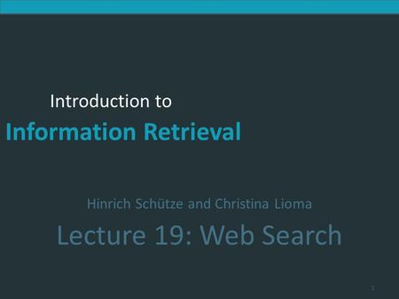 Introduction to Information Retrieval Introduction to Information Retrieval Hinrich Schütze and Christina Lioma Lecture 19: Web Search 1.