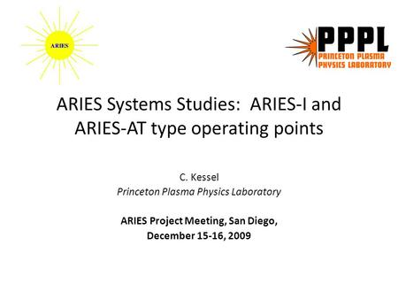 ARIES Systems Studies: ARIES-I and ARIES-AT type operating points C. Kessel Princeton Plasma Physics Laboratory ARIES Project Meeting, San Diego, December.