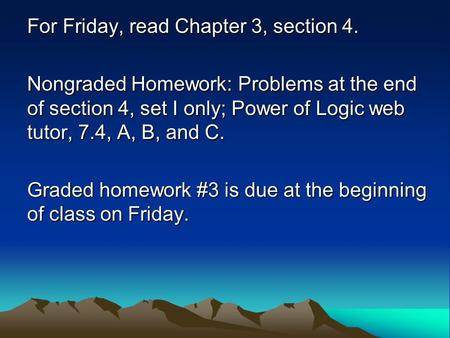 For Friday, read Chapter 3, section 4. Nongraded Homework: Problems at the end of section 4, set I only; Power of Logic web tutor, 7.4, A, B, and C. Graded.