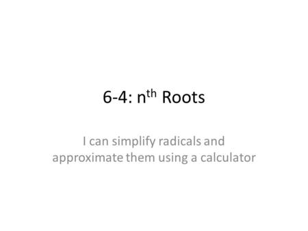 6-4: n th Roots I can simplify radicals and approximate them using a calculator.