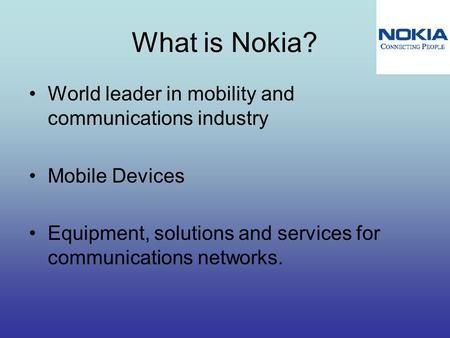What is Nokia? World leader in mobility and communications industry Mobile Devices Equipment, solutions and services for communications networks.