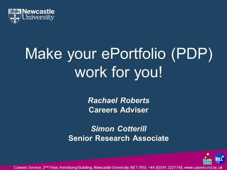 Careers Service, 2 nd Floor, Armstrong Building, Newcastle University, NE1 7RU, +44 (0)191 2227748, www.careers.ncl.ac.uk Make your ePortfolio (PDP) work.