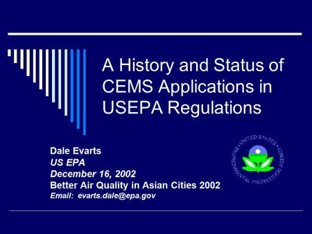 A History and Status of CEMS Applications in USEPA Regulations Dale Evarts US EPA December 16, 2002 Better Air Quality in Asian Cities 2002