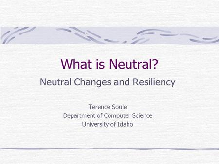 What is Neutral? Neutral Changes and Resiliency Terence Soule Department of Computer Science University of Idaho.