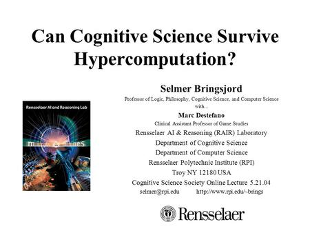 Can Cognitive Science Survive Hypercomputation? Selmer Bringsjord Professor of Logic, Philosophy, Cognitive Science, and Computer Science with... Marc.