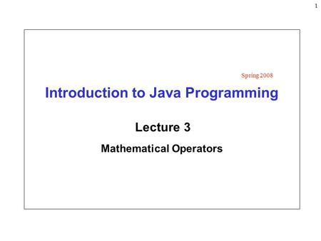1 Introduction to Java Programming Lecture 3 Mathematical Operators Spring 2008.