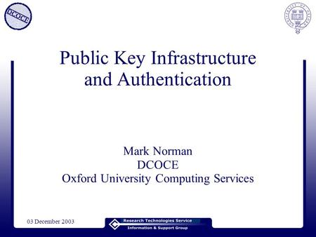 03 December 2003 Public Key Infrastructure and Authentication Mark Norman DCOCE Oxford University Computing Services.