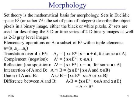 2007Theo Schouten1 Morphology Set theory is the mathematical basis for morphology. Sets in Euclidic space E 2 (or rather Z 2 : the set of pairs of integers)
