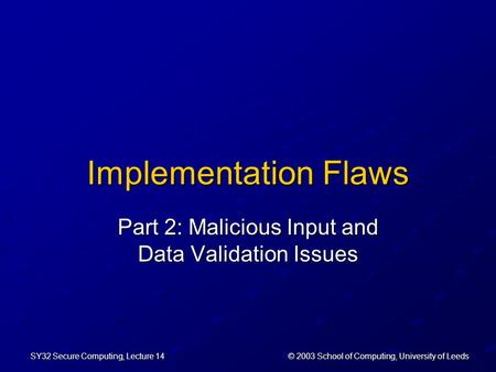 © 2003 School of Computing, University of Leeds SY32 Secure Computing, Lecture 14 Implementation Flaws Part 2: Malicious Input and Data Validation Issues.