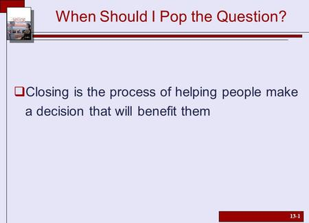 13-1 When Should I Pop the Question?  Closing is the process of helping people make a decision that will benefit them.
