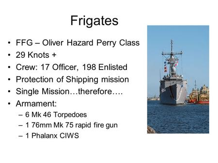 Frigates FFG – Oliver Hazard Perry Class 29 Knots + Crew: 17 Officer, 198 Enlisted Protection of Shipping mission Single Mission…therefore…. Armament: