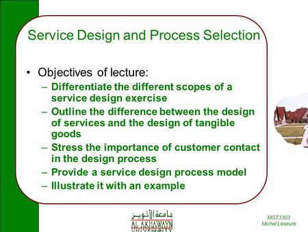 MGT3303 Michel Leseure Service Design and Process Selection Objectives of lecture: –Differentiate the different scopes of a service design exercise –Outline.