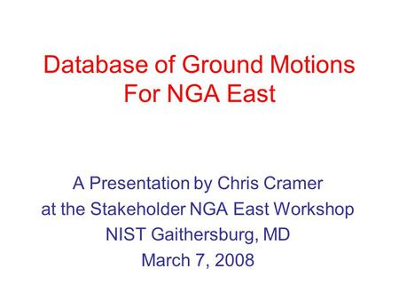 Database of Ground Motions For NGA East A Presentation by Chris Cramer at the Stakeholder NGA East Workshop NIST Gaithersburg, MD March 7, 2008.