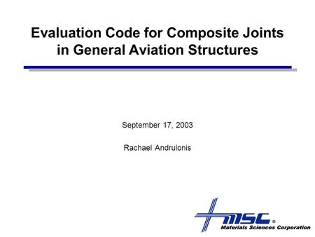 Evaluation Code for Composite Joints in General Aviation Structures September 17, 2003 Rachael Andrulonis.