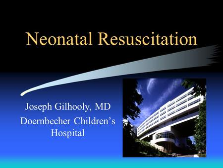 Neonatal Resuscitation Joseph Gilhooly, MD Doernbecher Children's Hospital.