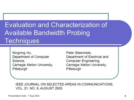 Presentation Date : 7 Sep 2005 1 Evaluation and Characterization of Available Bandwidth Probing Techniques Ningning Hu, Department of Computer Science,