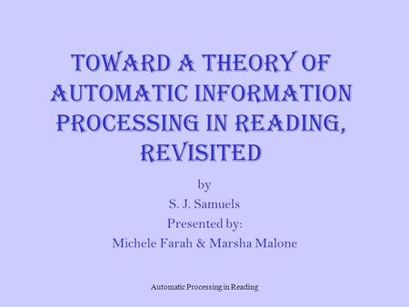 Automatic Processing in Reading Toward a Theory of Automatic Information Processing in Reading, Revisited by S. J. Samuels Presented by: Michele Farah.