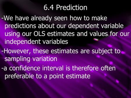 6.4 Prediction -We have already seen how to make predictions about our dependent variable using our OLS estimates and values for our independent variables.