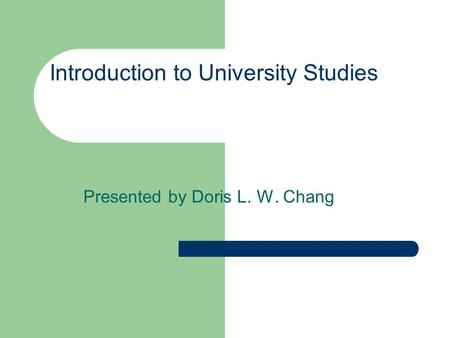 Introduction to University Studies Presented by Doris L. W. Chang.