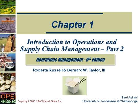 Copyright 2006 John Wiley & Sons, Inc. Beni Asllani University of Tennessee at Chattanooga Introduction to Operations and Supply Chain Management – Part.