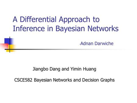 A Differential Approach to Inference in Bayesian Networks - Adnan Darwiche Jiangbo Dang and Yimin Huang CSCE582 Bayesian Networks and Decision Graphs.