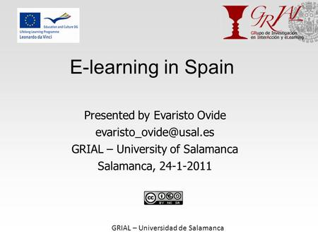 GRIAL – Universidad de Salamanca E-learning in Spain Presented by Evaristo Ovide GRIAL – University of Salamanca Salamanca, 24-1-2011.