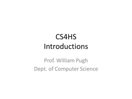 CS4HS Introductions Prof. William Pugh Dept. of Computer Science.