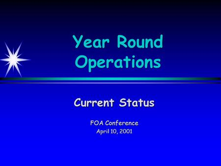 Year Round Operations Current Status FOA Conference April 10, 2001.