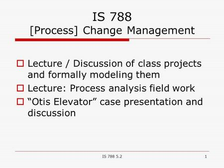 IS 788 5.21 IS 788 [Process] Change Management  Lecture / Discussion of class projects and formally modeling them  Lecture: Process analysis field work.