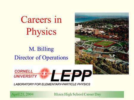 April 21, 2004Ithaca High School Career Day Careers in Physics M. Billing Director of Operations.