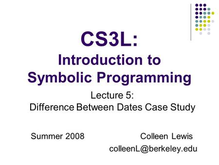 CS3L: Introduction to Symbolic Programming Summer 2008Colleen Lewis Lecture 5: Difference Between Dates Case Study.