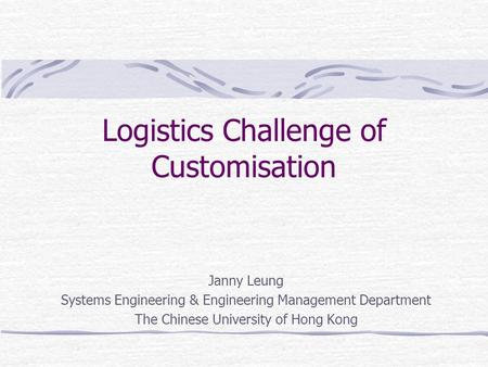 Logistics Challenge of Customisation Janny Leung Systems Engineering & Engineering Management Department The Chinese University of Hong Kong.