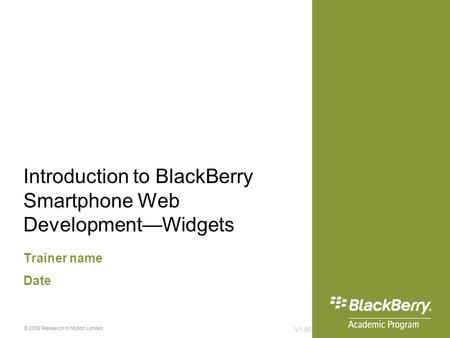 Introduction to BlackBerry Smartphone Web Development—Widgets Trainer name Date V1.00 © 2009 Research In Motion Limited.