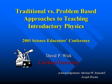 Traditional vs. Problem Based Approaches to Teaching Introductory Physics 2001 Science Educators' Conference David P. Wick Clarkson University Acknowledgements: