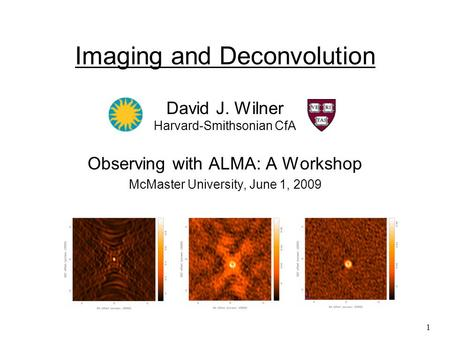1 Imaging and Deconvolution David J. Wilner Harvard-Smithsonian CfA Observing with ALMA: A Workshop McMaster University, June 1, 2009.