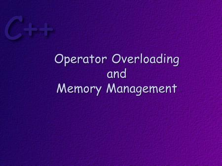 Operator Overloading and Memory Management. Objectives At the conclusion of this lesson, students should be able to: Overload C++ operators Explain why.