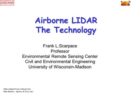 Airborne LIDAR The Technology Slides adapted from a talk given by Mike Renslow - Spencer B. Gross, Inc. Frank L.Scarpace Professor Environmental Remote.
