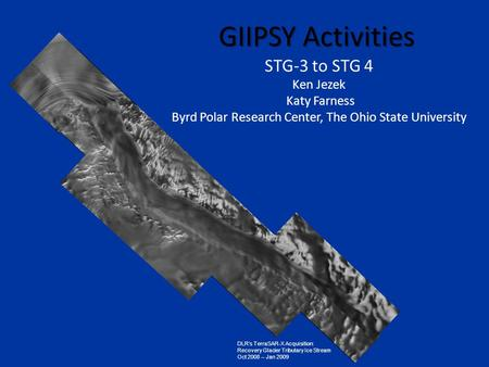 GIIPSY Activities STG-3 to STG 4 Ken Jezek Katy Farness Byrd Polar Research Center, The Ohio State University DLR's TerraSAR-X Acquisition: Recovery Glacier.